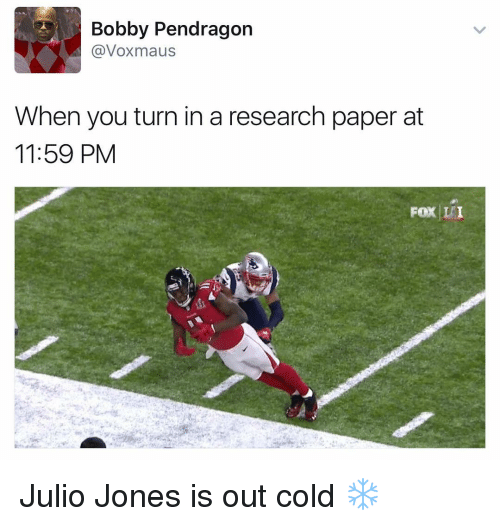 Dank Memes, Julio Jones, and Pendragon: A Bobby Pendragon  @Voxmaus  When you turn in a research paper at  11:59 PM  Fox IPI Julio Jones is out cold ❄️
