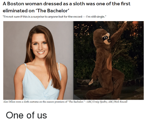 "Abc, Bachelor, and Boston: A Boston woman dressed as a sloth was one of the first  eliminated on'The Bachelor'  I'm not sure if this is a surprise to anyone but for the record I'm still single.""  Alex Dillon wore a sloth costume on the season premiere of The Bachelor."" -ABC/Craig Sjodin; ABC/Rick Rowell One of us"