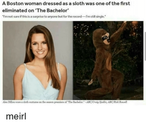 "Abc, Bachelor, and Boston: A Boston woman dressed as a sloth was one of the first  eliminated on 'The Bachelor  I'mnot sure if this is a surprise to anyone but for the record-I'n still single.  Ales Dilon wore a sloth eostume on the season premiere of ""The Bachelor-ABC/Oraig Sjoding ABC/Rick Rowel meirl"
