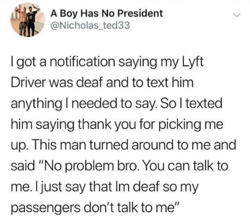 """Thank You, Text, and Don't Talk to Me: A Boy Has No President  @Nicholas ted33  I got a notification saying my Lyft  Driver was deaf and to text him  anything I needed to say. So I texted  him saying thank you for picking me  up. This man turned around to me and  said """"No problem bro. You can talk to  me. I just say that Im deaf so my  passengers don't talk to me"""""""