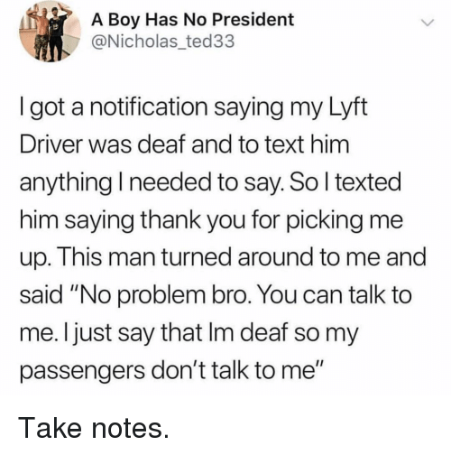 "Funny, Thank You, and Text: A Boy Has No President  @Nicholas_ted33  I got a notification saying my Lyft  Driver was deaf and to text him  anything I needed to say. So l texted  him saying thank you for picking me  up. This man turned around to me and  said ""No problem bro. You can talk to  me. I just say that Im deaf so my  passengers don't talk to me"" Take notes."