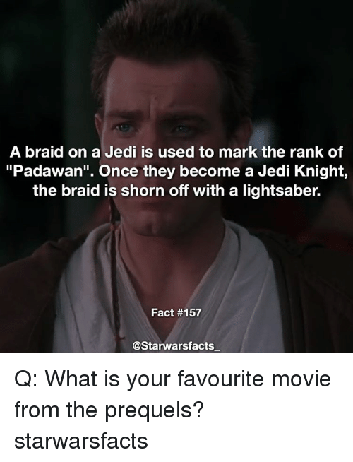 """favourite movie: A braid on a Jedi is used to mark the rank of  """"Padawan"""". Once they become a Jedi Knight,  the braid is shorn off with a lightsaber.  Fact #157  @Starwarsfacts Q: What is your favourite movie from the prequels? starwarsfacts"""