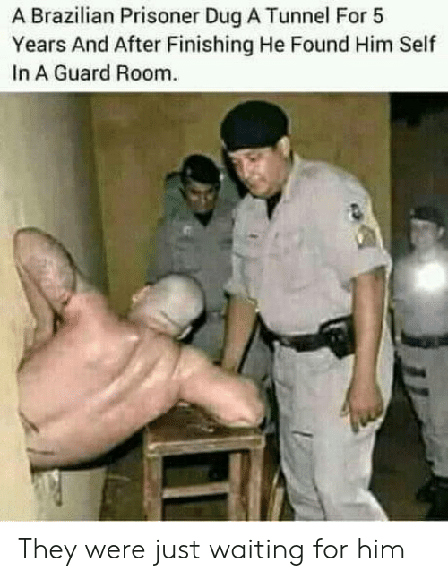Found Him: A Brazilian Prisoner Dug A Tunnel For 5  Years And After Finishing He Found Him Self  In A Guard Room They were just waiting for him