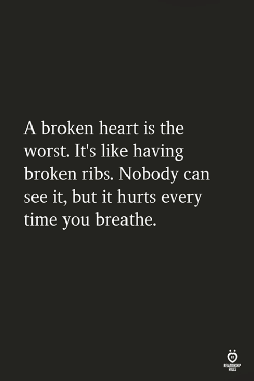 The Worst, Heart, and Time: A broken heart is the  worst. It's like having  broken ribs. Nobody can  see it, but it hurts every  time you breathe.