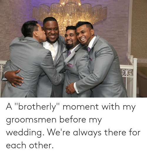 """Groomsmen: A """"brotherly"""" moment with my groomsmen before my wedding. We're always there for each other."""