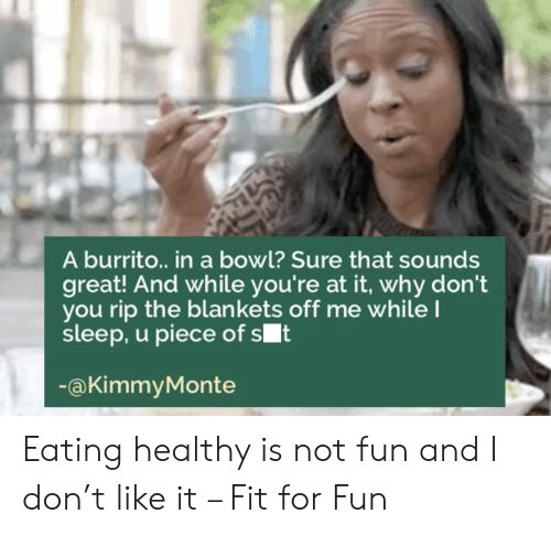 Blankets: A burrito.. in a bowl? Sure that sounds  great! And while you're at it, why don't  you rip the blankets off me whileI  sleep, u piece of st  @KimmyMonte Eating healthy is not fun and I don't like it – Fit for Fun
