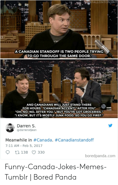 """Funny Canada: A CANADIAN STANDOFF IS TWO PEOPLE TRYING  TO GO THROUGH THE SAME DOOR.  AND CANADIANS WILL JUST STAND THERE  FOR HOURS. CANADIAN ACCENT AFTER YOU  """"OH NO, NO, AFTER YOU.""""-BUT YOU'VE GOT GROCERIES.""""  I KNOW, BUT IT'S MOSTLY JUNK FOOD.SO YOU GO FIRST.  Darren s.  @darrenstjean  Meanwhile in #Canada. #Canadianstandoff  7:11 AM - Feb 5, 2017  330  138  boredpanda.com Funny-Canada-Jokes-Memes-Tumblr   Bored Panda"""