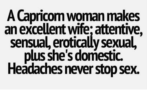 Sexualities: A Capricom woman makes  an excellent wife; attentive,  sensual, erotically sexual,  plus she's domestic.  Headaches never stop sex.