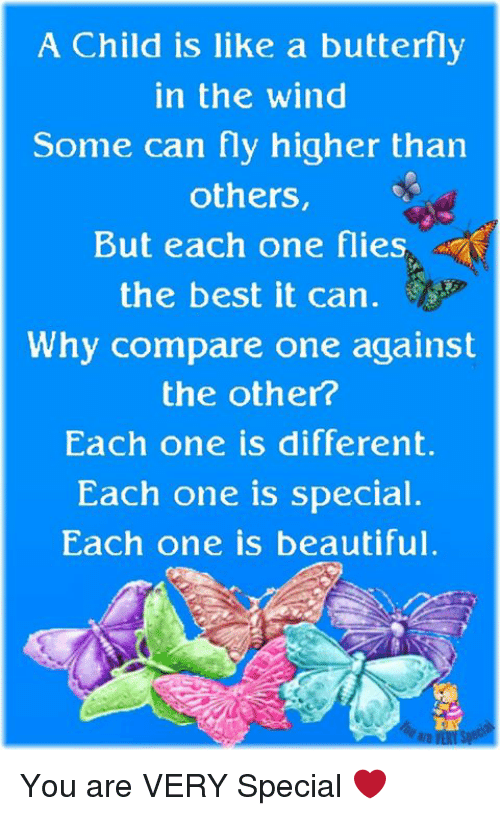 Beautiful, Memes, and Best: A Child is like a butterfly  in the wind  Some can fly higher than  others,  But each one flies  the best it can.  Why compare one against  the other?  Each one is different.  Each one is special  Each one is beautiful. You are VERY Special ❤️