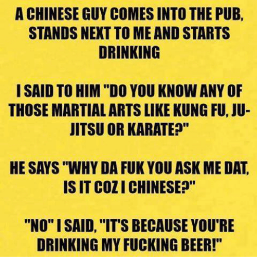 """karat: A CHINESE GUY COMES INTO THE PUB,  STANDS NEXT TO ME AND STARTS  DRINKING  I SAID TO HIM """"DO YOUKNOW ANY OF  THOSEMARTIAL ARTS LIKE KUNG FU, JU-  JITSU OR KARATE?""""  HE SAYS """"WHY DA FUK YOUASK ME DAT  IS IT COZI CHINESE?""""  """"NO"""" I SAID, """"IT'S BECAUSE YOU'RE  DRINKING MY FUCKING BEER!"""""""