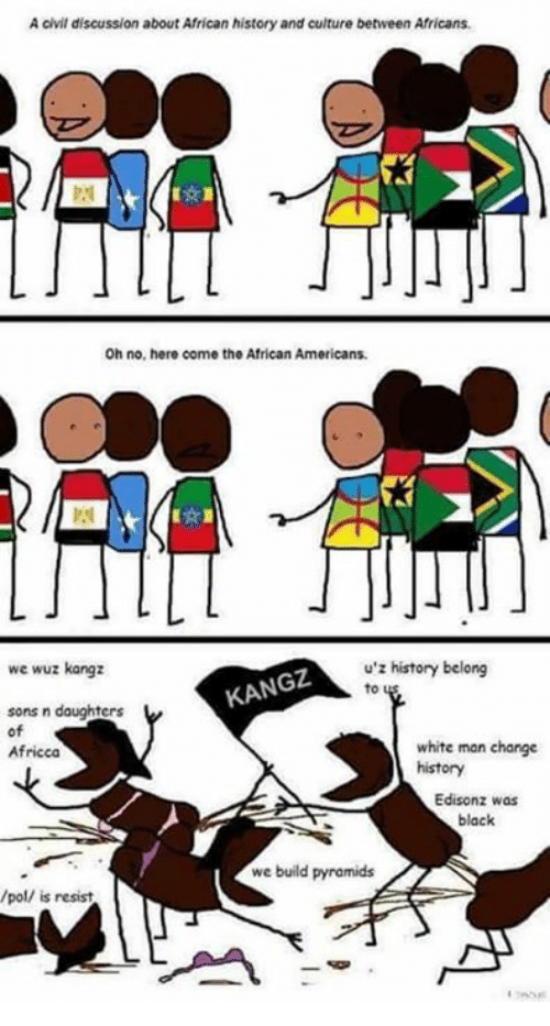 Wuz: A civil discussion aboutAfrican history and culture between Africans.  Oh no, hero come the African Americans.  u z history belong  we wuz kangz  KANGz  sons n daughters  of  white man change  Africca  history  Edisonz was  black  we build pyramids  /pol/ is resist.