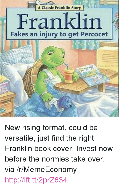 """percocet: A Classic Franklin Story  Franklin  Fakes an injury to get Percocet  itanmaxmum <p>New rising format, could be versatile, just find the right Franklin book cover. Invest now before the normies take over. via /r/MemeEconomy <a href=""""http://ift.tt/2prZ634"""">http://ift.tt/2prZ634</a></p>"""