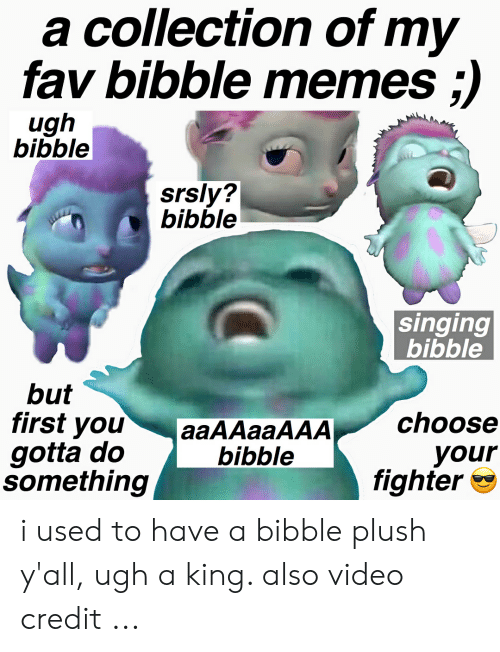 Bibble Singing: a collection of my  fav bibble memes ;)  ugh  bibble  srsly?  bibble  singing  bibble  but  first you  gotta do  something  aaAAaaAAAchoose  your  fighter *  bibble i used to have a bibble plush y'all, ugh a king. also video credit ...