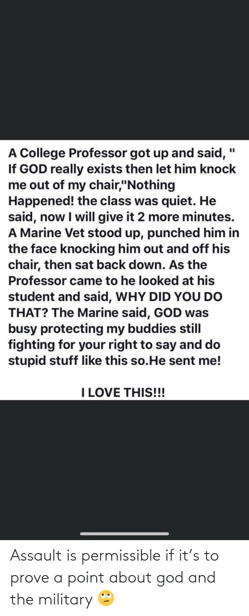 """Stupid Stuff: A College Professor got up and said, """"  If GOD really exists then let him knock  me out of my chair,""""Nothing  Happened! the class was quiet. He  said, now I will give it 2 more minutes.  A Marine Vet stood up, punched him in  the face knocking him out and off his  chair, then sat back down. As the  Professor came to he looked at his  student and said, WHY DID YOU DO  THAT? The Marine said, GOD was  busy protecting my buddies still  fighting for your right to say and do  stupid stuff like this so.He sent me!  I LOVE THIS!!! Assault is permissible if it's to prove a point about god and the military 🙄"""