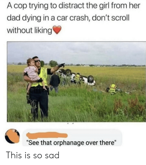 "Dad, Girl, and Sad: A cop trying to distract the girl from her  dad dying in a car crash, don't scroll  without liking  ""See that orphanage over there"" This is so sad"