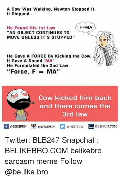 "Be Like, Meme, and Memes: A Cow Was Walking, Newton Stopped It.  It Stopped  He Found His 1st Law  F=MA  AN OBJECT CONTINUES TO  MOVE UNLESS IT'S STOPPED""  He Gave A FORCE By Kicking the Cow,  It Gave A Sound MA  He Formulated the 2nd Law  ""Force, F  MA',  Cow kicked him back  and there comes the  3rd law  K @DESIFUN 증@DESIFUN  @DESIFUN-DESIFUN.COM Twitter: BLB247 Snapchat : BELIKEBRO.COM belikebro sarcasm meme Follow @be.like.bro"