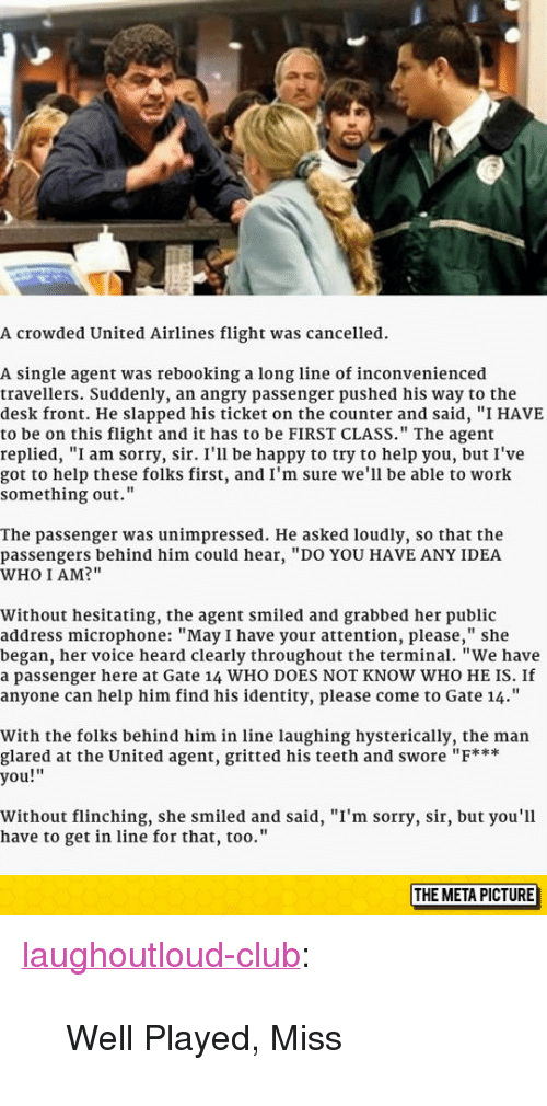 """Laughing Hysterically: A crowded United Airlines flight was cancelled.  A single agent was rebooking a long line of inconvenienced  travellers. Suddenly, an angry passenger pushed his way to the  desk front. He slapped his ticket on the counter and said, """"I HAVE  to be on this flight and it has to be FIRST CLASS."""" The agent  replied, """"I am sorry, sir. I'll be happy to try to help you, but I've  got to help these folks first, and I'm sure we'll be able to work  something out.""""  The passenger was unimpressed. He asked loudly, so that the  passengers behind him could hear, """"DO YOU HAVE ANY IDEA  WHO I AM?""""  Without hesitating, the agent smiled and grabbed her public  address microphone: """"May I have your attention, please,"""" she  began, her voice heard clearly throughout the terminal. """"We have  a passenger here at Gate 14 WHO DOES NOT KNOW WHO HE IS. If  anyone can help him find his identity, please come to Gate 14.""""  With the folks behind him in line laughing hysterically, the man  glared at the United agent, gritted his teeth and swore """"F***  you!""""  Without flinching, she smiled and said, """"I'm sorry, sir, but you'l1  have to get in line for that, too.'""""  THE META PICTURE <p><a href=""""http://laughoutloud-club.tumblr.com/post/154756865317/well-played-miss"""" class=""""tumblr_blog"""">laughoutloud-club</a>:</p>  <blockquote><p>Well Played, Miss</p></blockquote>"""