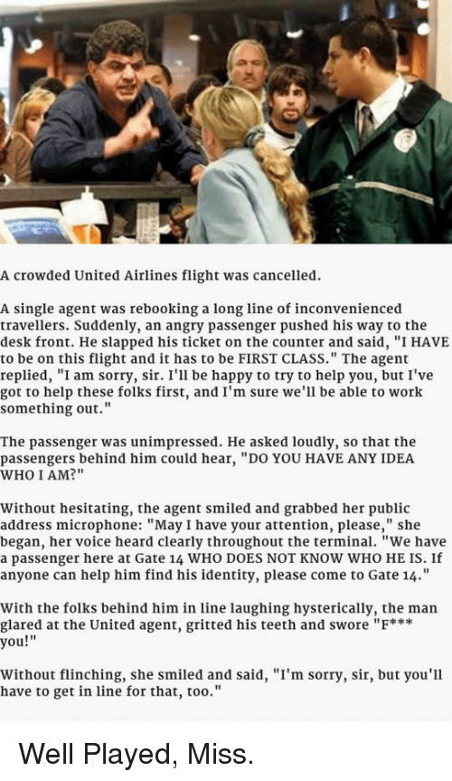 """Sorry, Work, and Desk: A crowded United Airlines flight was cancelled.  A single agent was rebooking a long line of inconvenienced  travellers. Suddenly, an angry passenger pushed his way to the  desk front. He slapped his ticket on the counter and said, """"I HAVE  to be on this flight and it has to be FIRST CLASS."""" The agent  replied, """"I am sorry, sir. I'll be happy to try to help you, but I've  got to help these folks first, and I'm sure we'll be able to work  something out.""""  The passenger was unimpressed. He asked loudly, so that the  passengers behind him could hear, """"DO YOU HAVE ANY IDEA  WHO I AM?""""  Without hesitating, the agent smiled and grabbed her public  address microphone: """"May I have your attention, please,"""" she  began, her voice heard clearly throughout the terminal. """"We have  a passenger here at Gate 14 WHO DOES NOT KNOW WHO HE IS. If  anyone can help him find his identity, please come to Gate 14.""""  With the folks behind him in line laughing hysterically, the man  glared at the United agent, gritted his teeth and swore """"F***  you!  Without flinching, she smiled and said, """"I'm sorry, sir, but you'll  have to get in line for that, too.'"""" <p>Well Played, Miss.</p>"""