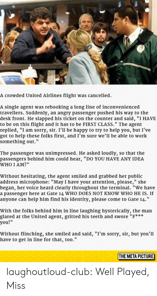 """Laughing Hysterically: A crowded United Airlines flight was cancelled.  A single agent was rebooking a long line of inconvenienced  travellers. Suddenly, an angry passenger pushed his way to the  desk front. He slapped his ticket on the counter and said, """"I HAVE  to be on this flight and it has to be FIRST CLASS."""" The agent  replied, """"I am sorry, sir. I'll be happy to try to help you, but I've  got to help these folks first, and I'm sure we'll be able to work  something out.""""  The passenger was unimpressed. He asked loudly, so that the  passengers behind him could hear, """"DO YOU HAVE ANY IDEA  WHO I AM?""""  Without hesitating, the agent smiled and grabbed her public  address microphone: """"May I have your attention, please,"""" she  began, her voice heard clearly throughout the terminal. """"We have  a passenger here at Gate 14 WHO DOES NOT KNOW WHO HE IS. If  anyone can help him find his identity, please come to Gate 14.""""  With the folks behind him in line laughing hysterically, the man  glared at the United agent, gritted his teeth and swore """"F***  you!""""  Without flinching, she smiled and said, """"I'm sorry, sir, but you'l1  have to get in line for that, too.'""""  THE META PICTURE laughoutloud-club:  Well Played, Miss"""