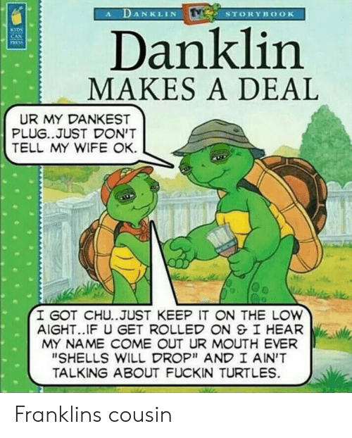 """Reddit, Kids, and Wife: A DANKLIN  STORYBOOK  Danklin  MAKES A DEAL  KIDS  CAN  TASS  UR MY DANKEST  PLUG..JUST DON'T  TELL MY WIFE OK  I GOT CHU..JUST KEEP IT ON THE LOW  AIGHT..IF U GET ROLLED ON &I HEAR  MY NAME COME OUT UR MOUTH EVER  """"SHELLS WILL DROP"""" AND I AIN'T  TALKING ABOUT FUCKIN TURTLES Franklins cousin"""