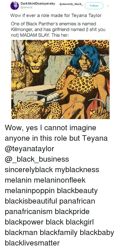 Black Panthers: a DarkskintDostoyevsky sincerely black  Follow  @daniecal  Wow if ever a role made for Teyana Taylor  One of Black Panther's enemies is named  Kill monger, and has girlfriend named (l shit you  not) MADAM SLAY. This her: Wow, yes I cannot imagine anyone in this role but Teyana @teyanataylor @_black_business sincerelyblack myblackness melanin melaninonfleek melaninpoppin blackbeauty blackisbeautiful panafrican panafricanism blackpride blackpower black blackgirl blackman blackfamily blackbaby blacklivesmatter