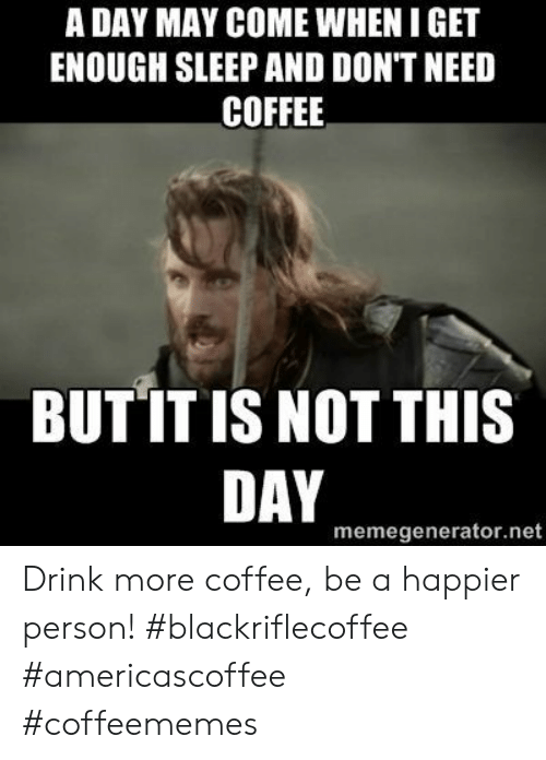 memegenerator.net: A DAY MAY COME WHEN I GET  ENOUGH SLEEP AND DON'T NEED  COFFEE  BUT IT IS NOT THIS  DAY  memegenerator.net Drink more coffee, be a happier person! #blackriflecoffee #americascoffee #coffeememes
