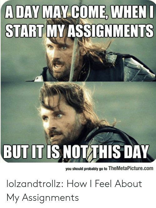 May Come: A DAY MAY COME, WHENI  START MY ASSIGNMENTS  BUT IT IS NOT THIS DAY  you should probably go to TheMetaPicture.com lolzandtrollz:  How I Feel About My Assignments