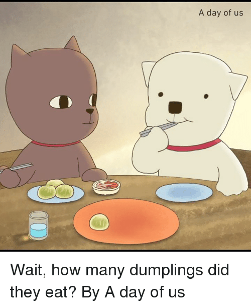 Dank, 🤖, and How: A day of us  1 Wait, how many dumplings did they eat?  By A day of us