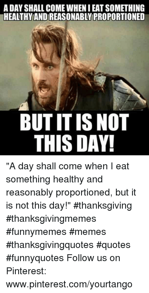 """Memes, Thanksgiving, and Pinterest: A DAY SHALL COME WHEN I EAT SOMETHING  HEALTHY AND REASONABLY PROPORTIONED  BUT IT IS NOT  THIS DAY """"A day shall come when I eat something healthy and reasonably proportioned, but it is not this day!"""" #thanksgiving #thanksgivingmemes #funnymemes #memes #thanksgivingquotes #quotes #funnyquotes Follow us on Pinterest: www.pinterest.com/yourtango"""
