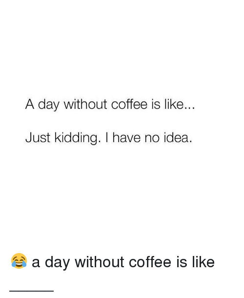 Memes, Coffee, and 🤖: A day Without coffee is like  Just kidding. I have no idea. 😂 a day without coffee is like _____