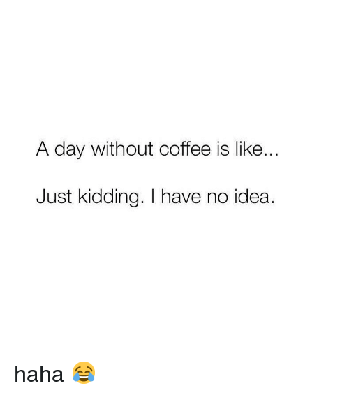 Memes, Coffee, and Haha: A day Without coffee is like  Just kidding. I have no idea. haha 😂