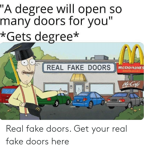 """McDonalds: """"A degree will open so  many doors for you""""  *Gets degree*  REAL FAKE DOORS  McDonald's  RESTAURANT  McCafe  8  B Real fake doors. Get your real fake doors here"""