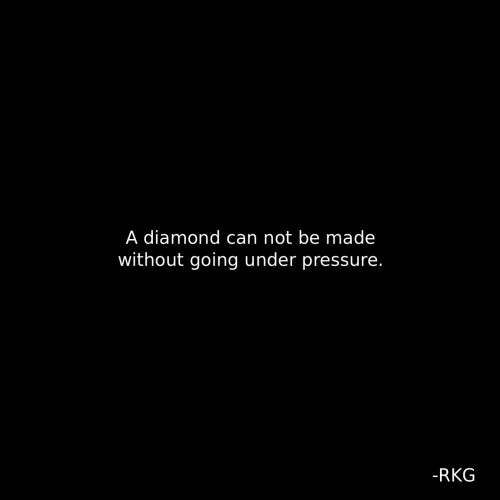 Under Pressure: A diamond can not be made  without going under pressure.  -RKG