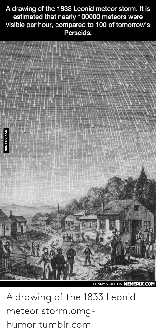 Leonid: A drawing of the 1833 Leonid meteor storm. It is  estimated that nearly 100000 meteors were  visible per hour, compared to 100 of tomorrow's  Perseids.  FUNNY STUFF ON MEMEPIX.COM  MEMEPIX.COM A drawing of the 1833 Leonid meteor storm.omg-humor.tumblr.com