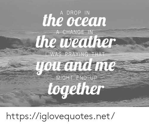 The Weather: A DROP IN  the ocean  A CHANGE IN  the weather  WAS PRAYING THAT  you and me  MICHT END UP  together https://iglovequotes.net/