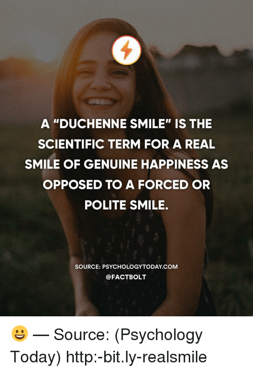 "Memes, Http, and Psychology: A ""DUCHENNE SMILE"" IS THE  SCIENTIFIC TERM FOR A REAL  SMILE OF GENUINE HAPPINESS AS  OPPOSED TO A FORCED OR  POLITE SMILE.  SOURCE: PSYCHOLOGYTODAY COM  @FACTBOLT 😀 — Source: (Psychology Today) http:-bit.ly-realsmile"