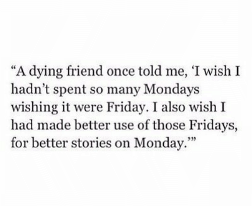 """fridays: """"A dying friend once told me, 'I wish I  hadn't spent so many Mondays  wishing it were Friday. I also wish I  had made better use of those Fridays,  for better stories on Monday.""""  93)"""