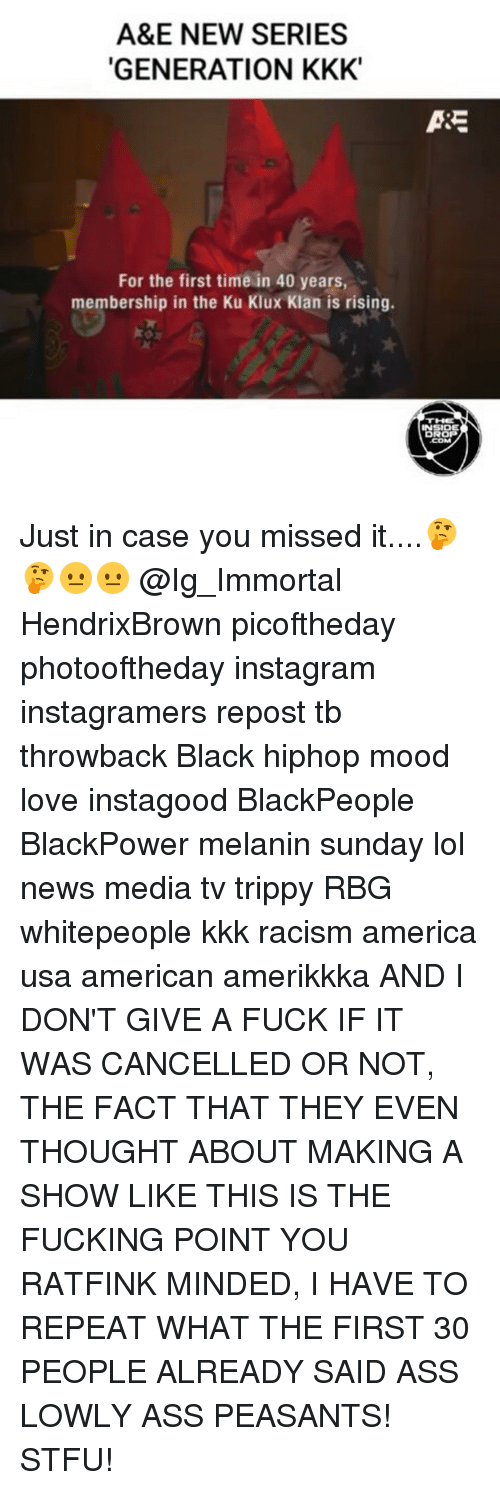 rbg: A&E NEW SERIES  GENERATION KKK  For the first time in 40 years,  membership in the Ku Klux Klan is rising.  ASE  INSIDE Just in case you missed it....🤔🤔😐😐 @Ig_Immortal HendrixBrown picoftheday photooftheday instagram instagramers repost tb throwback Black hiphop mood love instagood BlackPeople BlackPower melanin sunday lol news media tv trippy RBG whitepeople kkk racism america usa american amerikkka AND I DON'T GIVE A FUCK IF IT WAS CANCELLED OR NOT, THE FACT THAT THEY EVEN THOUGHT ABOUT MAKING A SHOW LIKE THIS IS THE FUCKING POINT YOU RATFINK MINDED, I HAVE TO REPEAT WHAT THE FIRST 30 PEOPLE ALREADY SAID ASS LOWLY ASS PEASANTS! STFU!