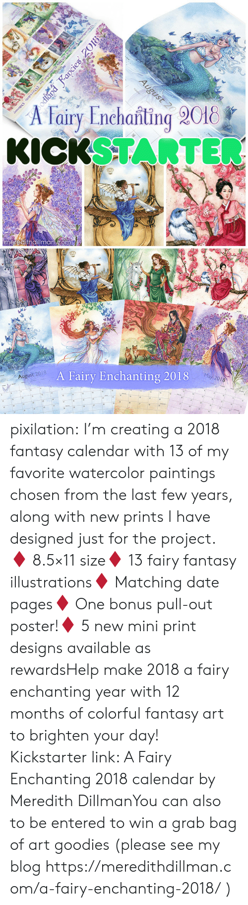 last-few-years: A Fairy Enchanting 2018  KICKSTARTE  meredithdillmancom   August 2018  A Fairy Enchanting 2018  May 2018  13  21 pixilation: I'm creating a 2018 fantasy calendar with 13 of my favorite watercolor paintings chosen from the last few years, along with new prints I have designed just for the project. ♦ 8.5×11 size♦ 13 fairy  fantasy illustrations♦ Matching date pages♦ One bonus pull-out poster!♦ 5 new mini print designs available as rewardsHelp make 2018 a fairy enchanting year with 12 months of colorful fantasy art to brighten your day! Kickstarter link: A Fairy Enchanting 2018 calendar by Meredith DillmanYou can also to be entered to win a grab bag of art goodies (please see my blog https://meredithdillman.com/a-fairy-enchanting-2018/ )