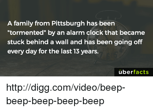 """Uber Facts: A family from Pittsburgh has been  tormented"""" by an alarm clock that became  stuck behind a wall and has been going off  every day for the last 13 years.  uber  facts http://digg.com/video/beep-beep-beep-beep-beep"""