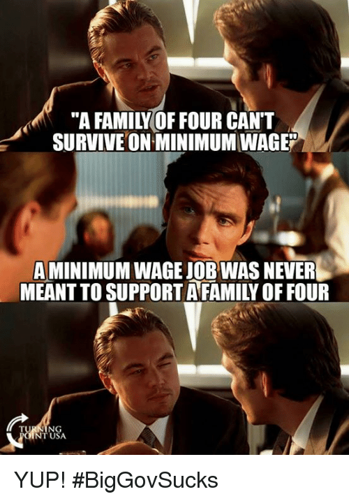 """Family, Memes, and Minimum Wage: """"A FAMILY OF FOUR CAN'T  SURVIVE ON MINIMUM WAGE""""  A MINIMUM WAGE JOB WAS NEVER  MEANT TO SUPPORT AFAMILY OF FOUR  NT USA YUP! #BigGovSucks"""