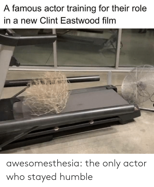 Film: A famous actor training for their role  in a new Clint Eastwood film awesomesthesia:  the only actor who stayed humble