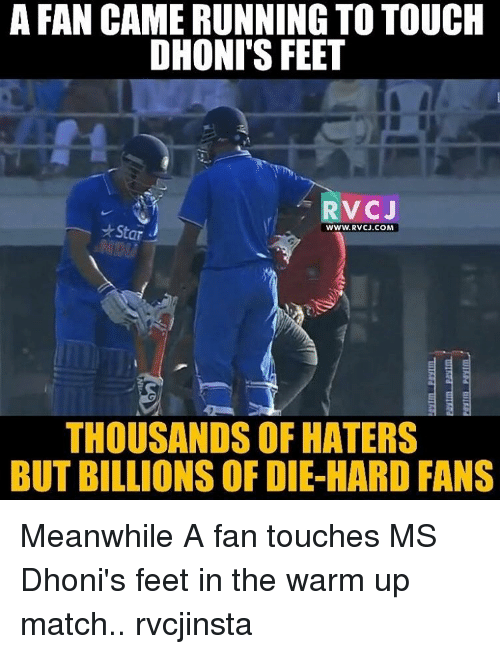 Memes, 🤖, and Feet: A FAN CAMERUNNINGTOTOUCH  DHONI'S FEET  RVC J  Star J  WWW. RVCJ.COM  THOUSANDS OF HATERS  BUT BILLIONS OF DIE-HARD FANS Meanwhile A fan touches MS Dhoni's feet in the warm up match.. rvcjinsta
