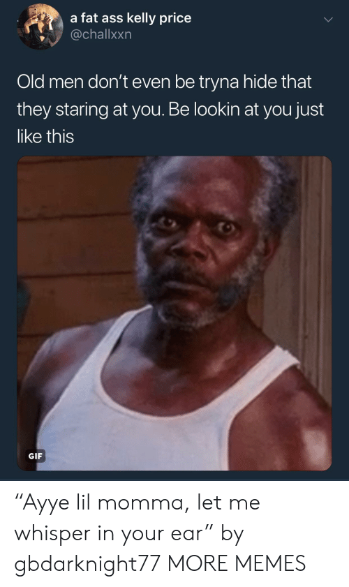 "Ass, Dank, and Fat Ass: a fat ass kelly price  @challxxn  Old men don't even be tryna hide that  they staring at you. Be lookin at you just  like this  GIF ""Ayye lil momma, let me whisper in your ear"" by gbdarknight77 MORE MEMES"
