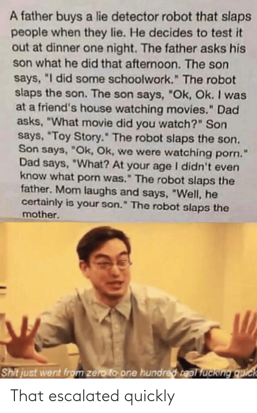 "Asks: A father buys a lie detector robot that slaps  people when they lie. He decides to test it  out at dinner one night. The father asks his  son what he did that afternoon. The son  says, ""I did some schoolwork."" The robot  slaps the son. The son says, ""Ok, Ok. I was  at a friend's house watching movies."" Dad  asks, ""What movie did you watch?"" Son  says, ""Toy Story."" The robot slaps the son.  Son says, ""Ok, Ok, we were watching porn.  Dad says, ""What? At your age I didn't even  know what porn was."" The robot slaps the  father. Mom laughs and says, ""Well, he  certainly is your son."" The robot slaps the  mother.  Shit just went from zero to one hundred real fucking quick That escalated quickly"