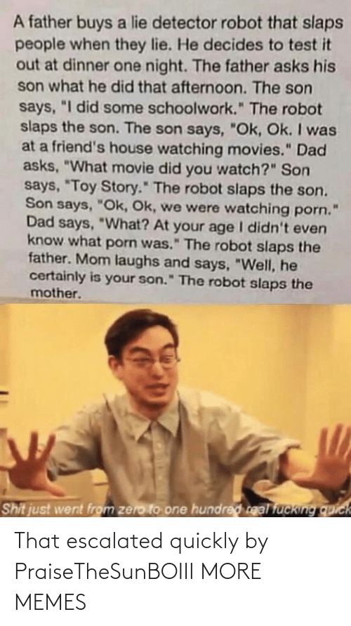 "Asks: A father buys a lie detector robot that slaps  people when they lie. He decides to test it  out at dinner one night. The father asks his  son what he did that afternoon. The son  says, ""I did some schoolwork."" The robot  slaps the son. The son says, ""Ok, Ok. I was  at a friend's house watching movies."" Dad  asks, ""What movie did you watch?"" Son  says, ""Toy Story."" The robot slaps the son.  Son says, ""Ok, Ok, we were watching porn.  Dad says, ""What? At your age I didn't even  know what porn was."" The robot slaps the  father. Mom laughs and says, ""Well, he  certainly is your son."" The robot slaps the  mother.  Shit just went from zero to one hundred real fucking quick That escalated quickly by PraiseTheSunBOIII MORE MEMES"