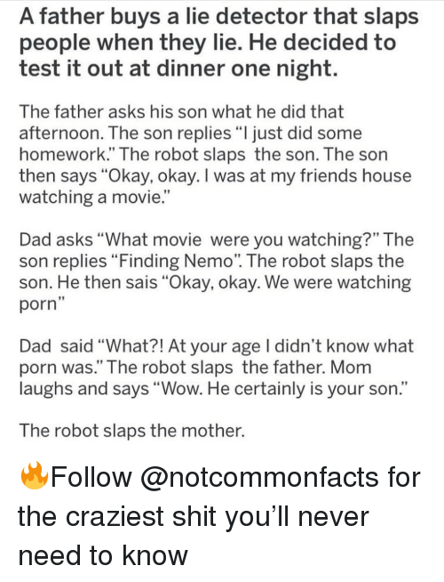 "what movie: A father buys a lie detector that slaps  people when they lie. He decided to  test it out at dinner one night.  The father asks his son what he did that  afternoon. The son replies ""ljust did some  homework."" The robot slaps the son. The son  then says ""Okay, okay. I was at my friends house  watching a movie.  Dad asks ""What movie were you watching?"" The  son replies Finding Nemo. The robot slaps the  son. He then sais ""Okay, okay. We were watching  porn  Dad said ""What?! At your age I didn't know what  porn was."" The robot slaps the father. Mom  laughs and says ""Wow. He certainly is your son.""  The robot slaps the mother. 🔥Follow @notcommonfacts for the craziest shit you'll never need to know"