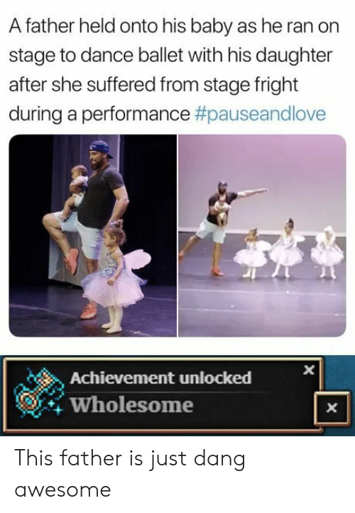 Ballet, Awesome, and Wholesome: A father held onto his baby as he ran on  stage to dance ballet with his daughter  after she suffered from stage fright  during a performance #pauseandlove  Achievement unlocked  Wholesome  X  X This father is just dang awesome
