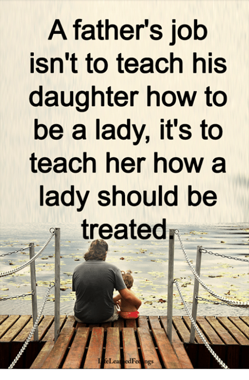 Memes, How To, and 🤖: A fathers job  isn't to teach his  daughter how to  be a lady, it's to  teach her how a  lady should be  treated