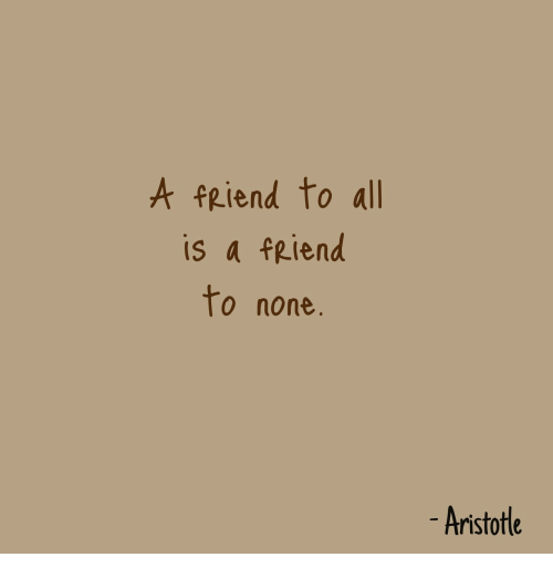Aristotle: A feiend to all  is a fRiend  to none.  Aristotle